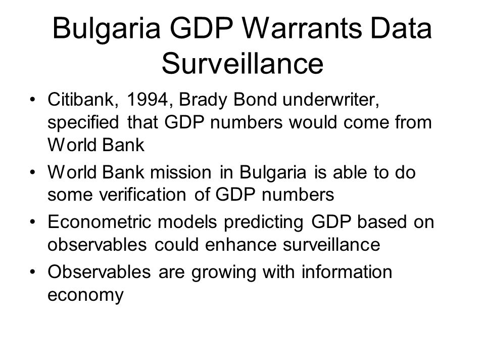 Bulgaria GDP Warrants Data Surveillance Citibank, 1994, Brady Bond underwriter, specified that GDP numbers would come from World Bank World Bank mission in Bulgaria is able to do some verification of GDP numbers Econometric models predicting GDP based on observables could enhance surveillance Observables are growing with information economy