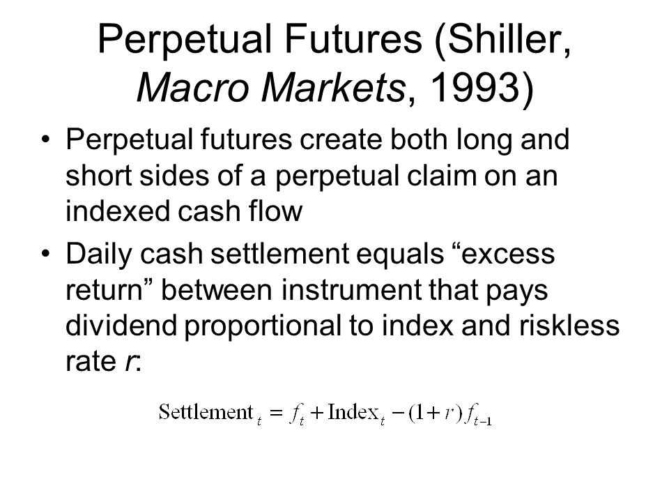 Perpetual Futures (Shiller, Macro Markets, 1993) Perpetual futures create both long and short sides of a perpetual claim on an indexed cash flow Daily cash settlement equals excess return between instrument that pays dividend proportional to index and riskless rate r: