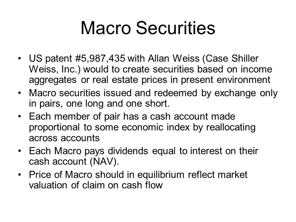 Macro Securities US patent #5,987,435 with Allan Weiss (Case Shiller Weiss, Inc.) would to create securities based on income aggregates or real estate prices in present environment Macro securities issued and redeemed by exchange only in pairs, one long and one short.