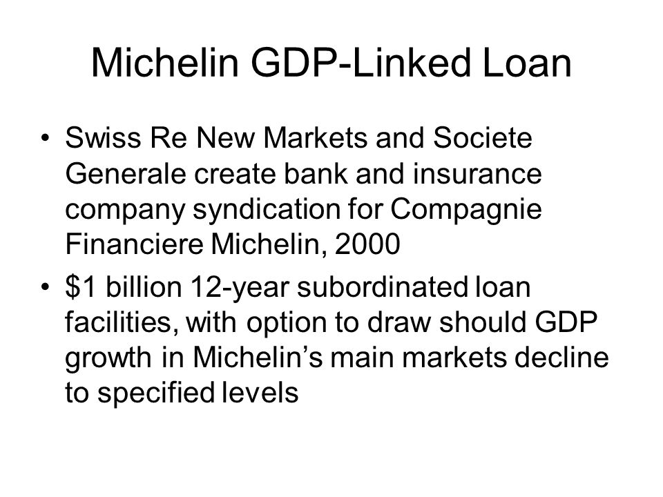 Michelin GDP-Linked Loan Swiss Re New Markets and Societe Generale create bank and insurance company syndication for Compagnie Financiere Michelin, 2000 $1 billion 12-year subordinated loan facilities, with option to draw should GDP growth in Michelins main markets decline to specified levels