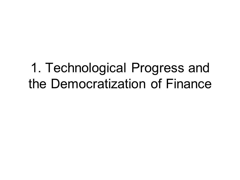 1. Technological Progress and the Democratization of Finance