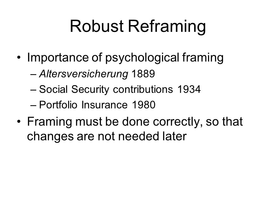 Robust Reframing Importance of psychological framing –Altersversicherung 1889 –Social Security contributions 1934 –Portfolio Insurance 1980 Framing must be done correctly, so that changes are not needed later