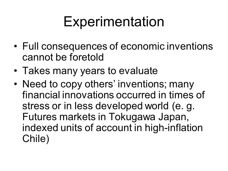 Experimentation Full consequences of economic inventions cannot be foretold Takes many years to evaluate Need to copy others inventions; many financial innovations occurred in times of stress or in less developed world (e.