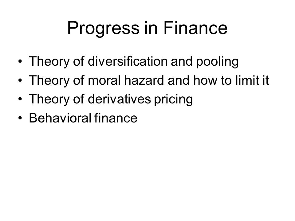 Progress in Finance Theory of diversification and pooling Theory of moral hazard and how to limit it Theory of derivatives pricing Behavioral finance