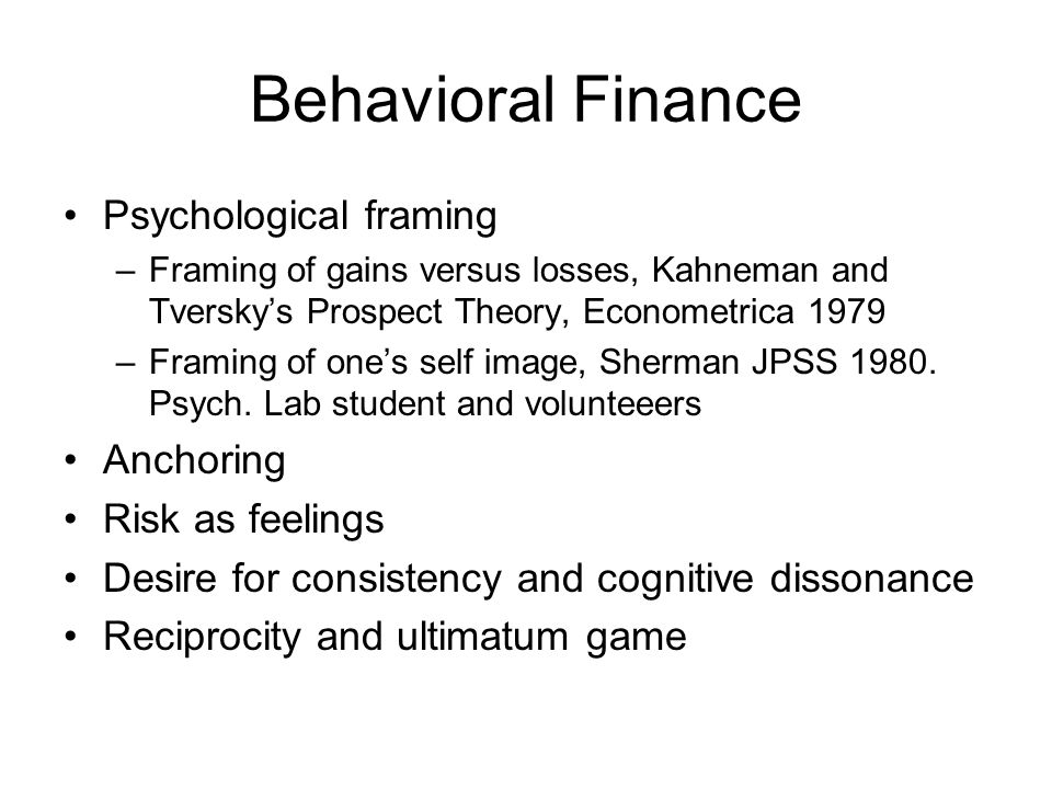 Behavioral Finance Psychological framing –Framing of gains versus losses, Kahneman and Tverskys Prospect Theory, Econometrica 1979 –Framing of ones self image, Sherman JPSS 1980.
