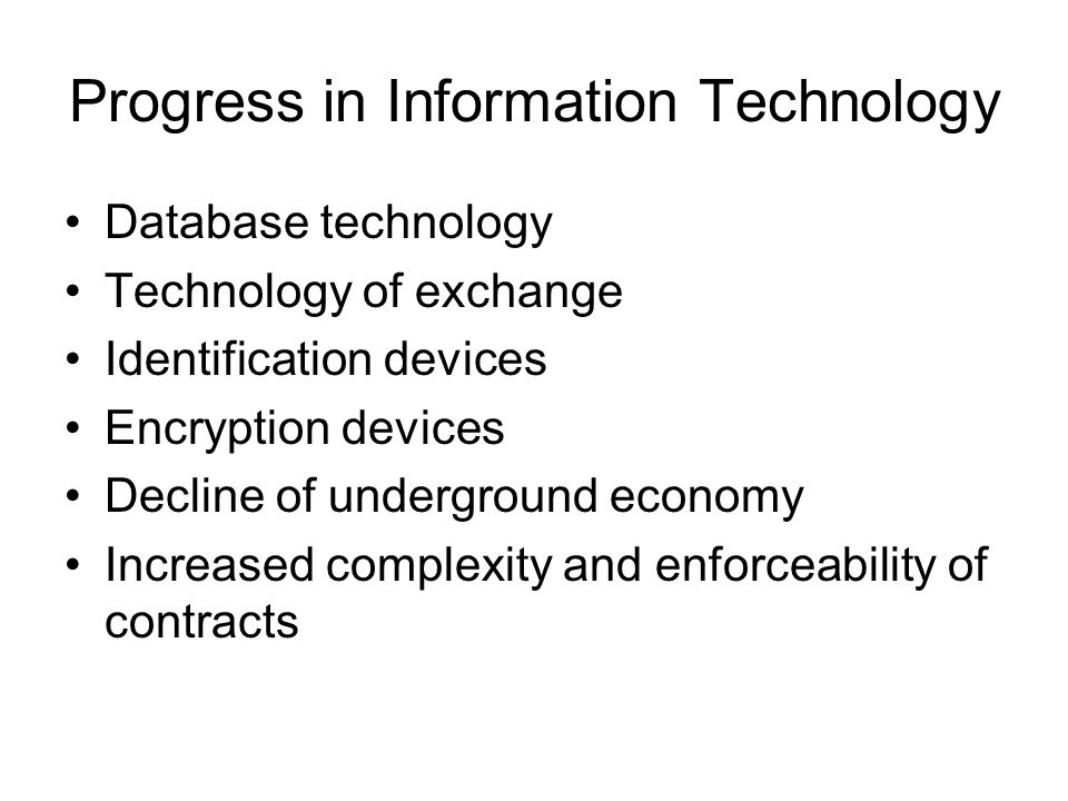 Progress in Information Technology Database technology Technology of exchange Identification devices Encryption devices Decline of underground economy Increased complexity and enforceability of contracts