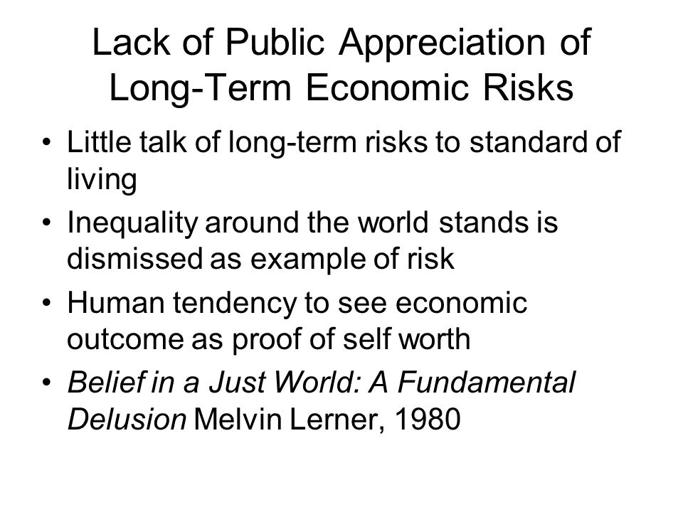 Lack of Public Appreciation of Long-Term Economic Risks Little talk of long-term risks to standard of living Inequality around the world stands is dismissed as example of risk Human tendency to see economic outcome as proof of self worth Belief in a Just World: A Fundamental Delusion Melvin Lerner, 1980