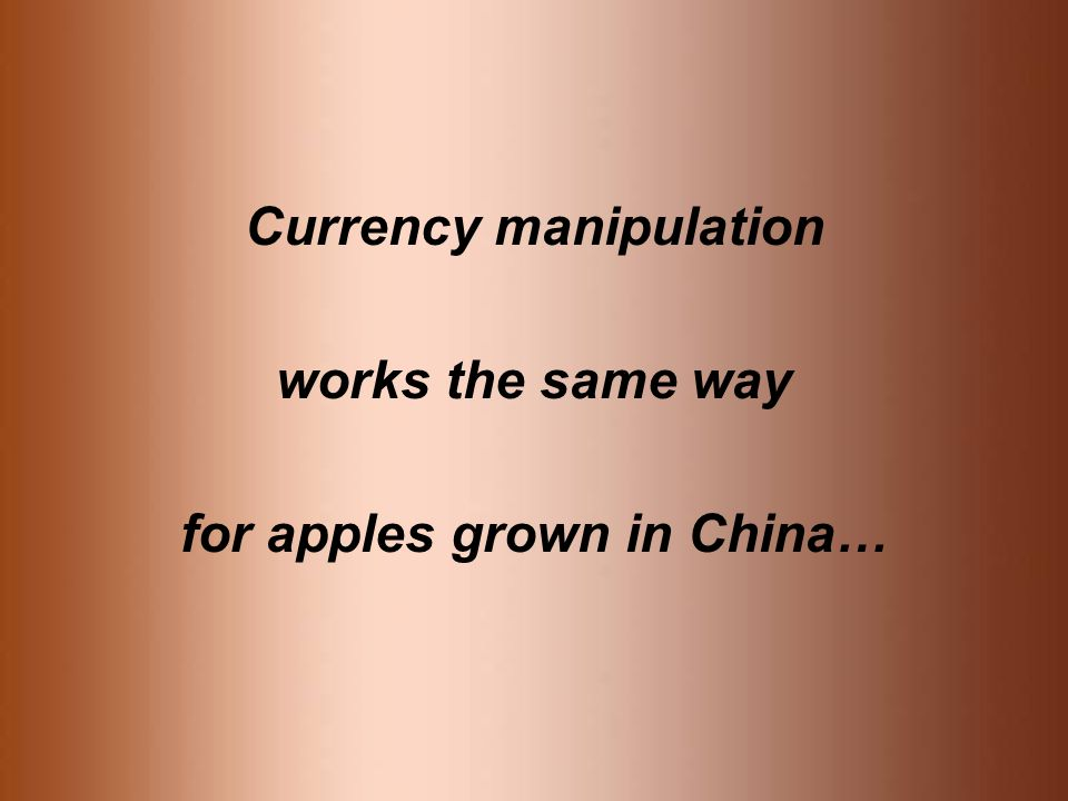 Currency manipulation works the same way for apples grown in China…