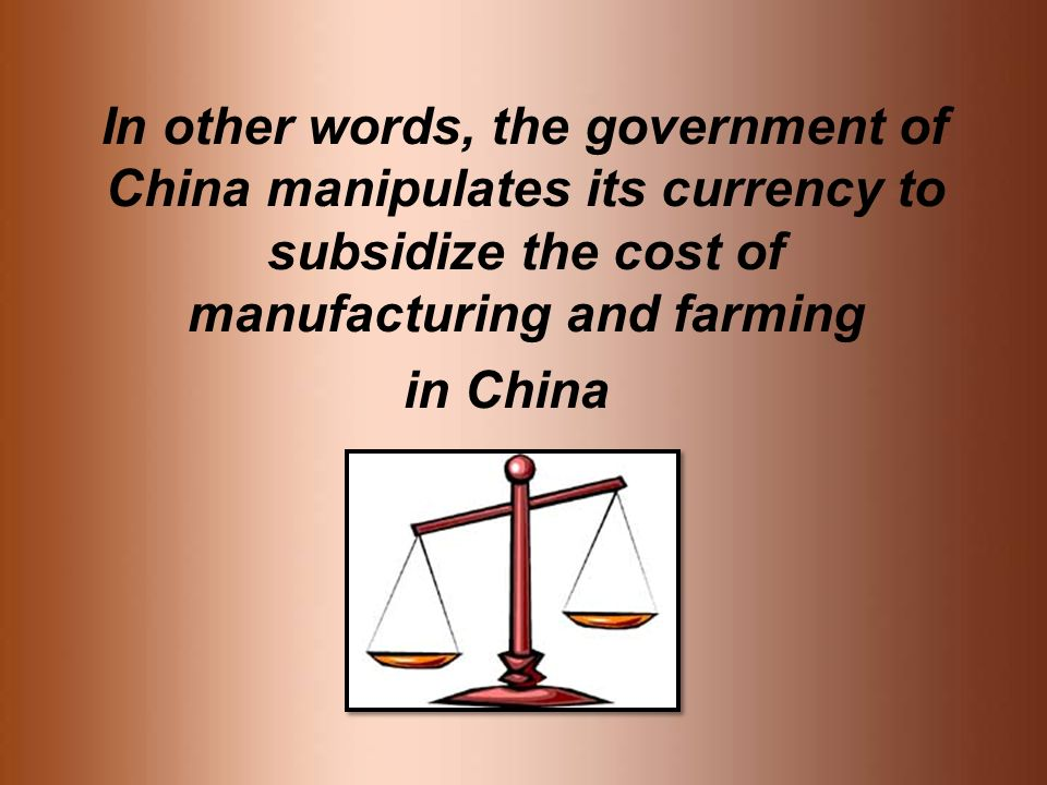 In other words, the government of China manipulates its currency to subsidize the cost of manufacturing and farming in China
