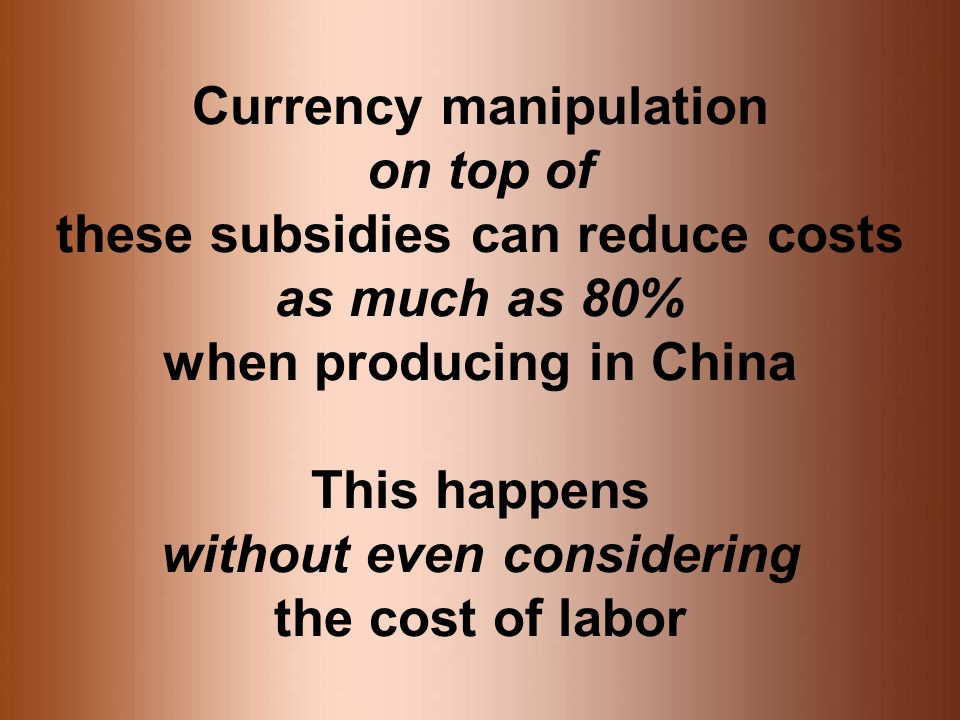 Currency manipulation on top of these subsidies can reduce costs as much as 80% when producing in China This happens without even considering the cost of labor
