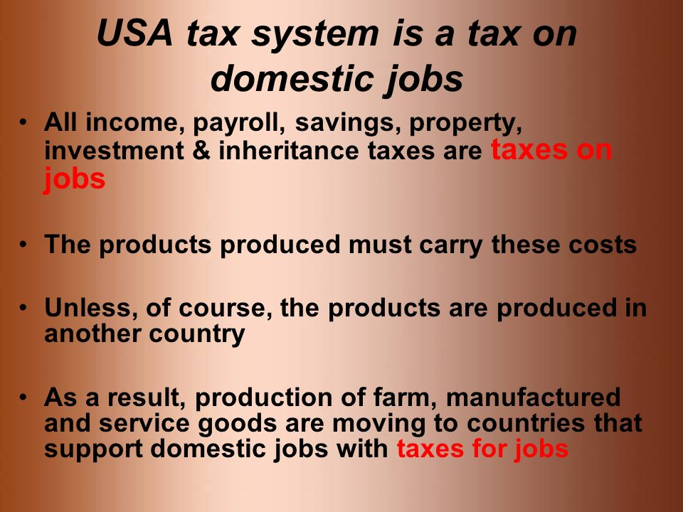 USA tax system is a tax on domestic jobs All income, payroll, savings, property, investment & inheritance taxes are taxes on jobs The products produced must carry these costs Unless, of course, the products are produced in another country As a result, production of farm, manufactured and service goods are moving to countries that support domestic jobs with taxes for jobs