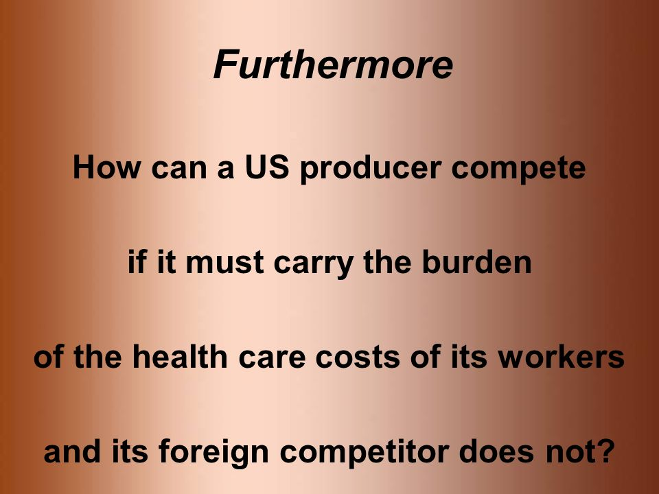 Furthermore How can a US producer compete if it must carry the burden of the health care costs of its workers and its foreign competitor does not