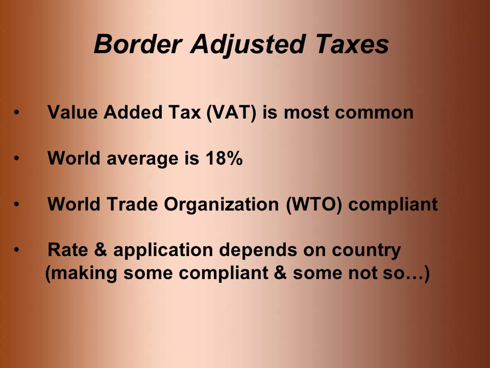 Border Adjusted Taxes Value Added Tax (VAT) is most common World average is 18% World Trade Organization (WTO) compliant Rate & application depends on country (making some compliant & some not so…)