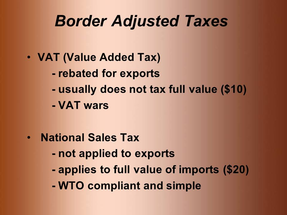 Border Adjusted Taxes VAT (Value Added Tax) - rebated for exports - usually does not tax full value ($10) - VAT wars National Sales Tax - not applied to exports - applies to full value of imports ($20) - WTO compliant and simple