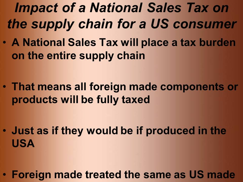Impact of a National Sales Tax on the supply chain for a US consumer A National Sales Tax will place a tax burden on the entire supply chain That means all foreign made components or products will be fully taxed Just as if they would be if produced in the USA Foreign made treated the same as US made