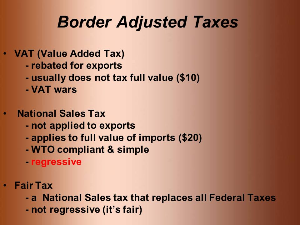 Border Adjusted Taxes VAT (Value Added Tax) - rebated for exports - usually does not tax full value ($10) - VAT wars National Sales Tax - not applied to exports - applies to full value of imports ($20) - WTO compliant & simple - regressive Fair Tax - a National Sales tax that replaces all Federal Taxes - not regressive (its fair)
