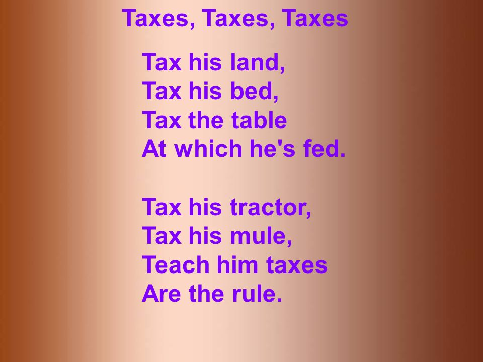 Taxes, Taxes, Taxes Tax his land, Tax his bed, Tax the table At which he s fed.