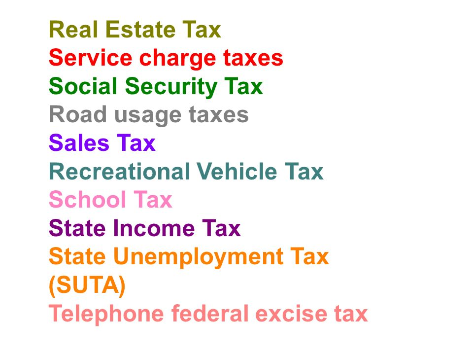 Real Estate Tax Service charge taxes Social Security Tax Road usage taxes Sales Tax Recreational Vehicle Tax School Tax State Income Tax State Unemployment Tax (SUTA) Telephone federal excise tax