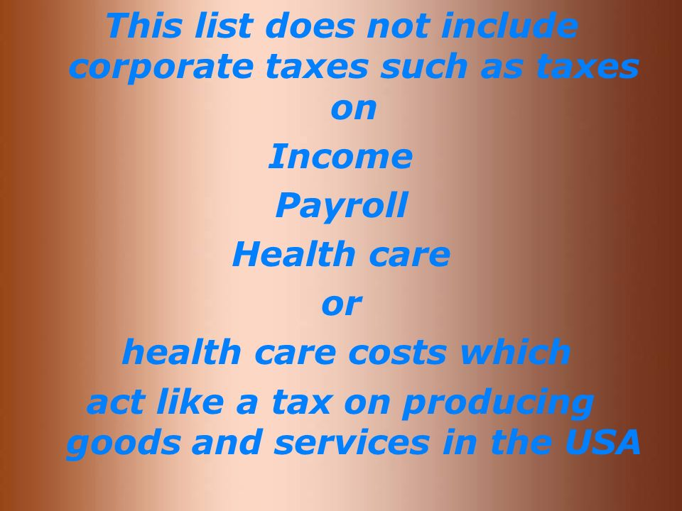 This list does not include corporate taxes such as taxes on Income Payroll Health care or health care costs which act like a tax on producing goods and services in the USA