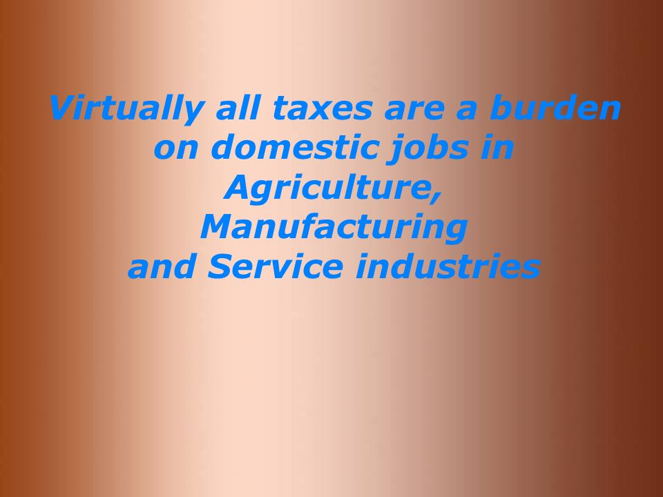 Virtually all taxes are a burden on domestic jobs in Agriculture, Manufacturing and Service industries