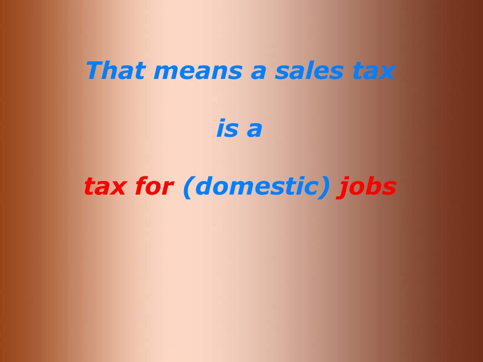 That means a sales tax is a tax for (domestic) jobs