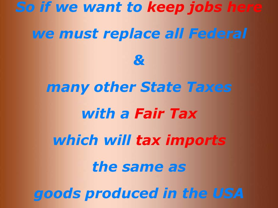 So if we want to keep jobs here we must replace all Federal & many other State Taxes with a Fair Tax which will tax imports the same as goods produced in the USA
