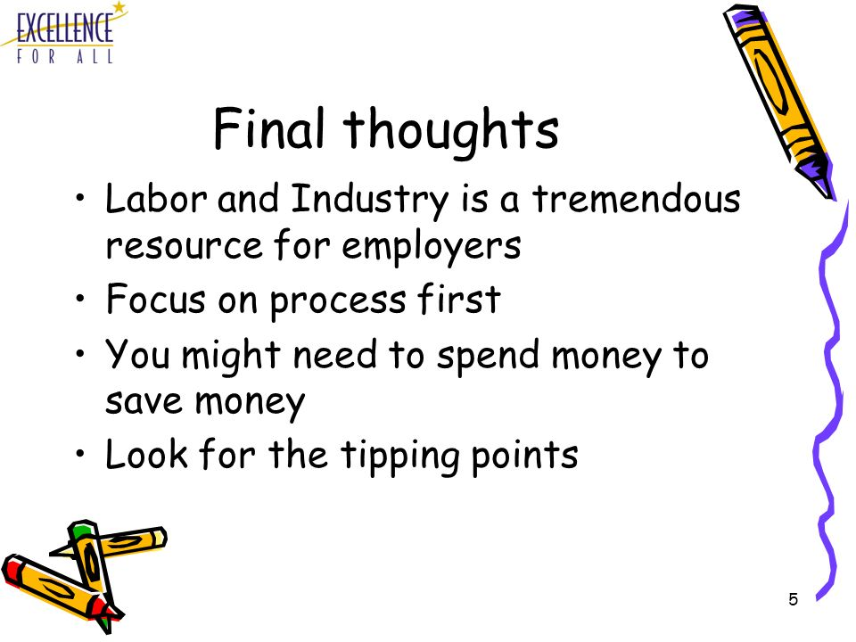 5 Final thoughts Labor and Industry is a tremendous resource for employers Focus on process first You might need to spend money to save money Look for the tipping points