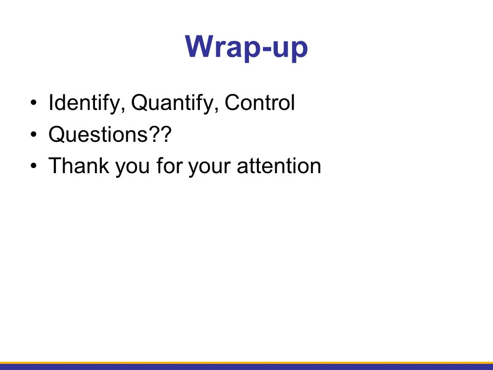 Wrap-up Identify, Quantify, Control Questions Thank you for your attention