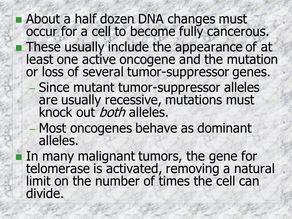 n About a half dozen DNA changes must occur for a cell to become fully cancerous. n These usually include the appearance of at least one active oncoge