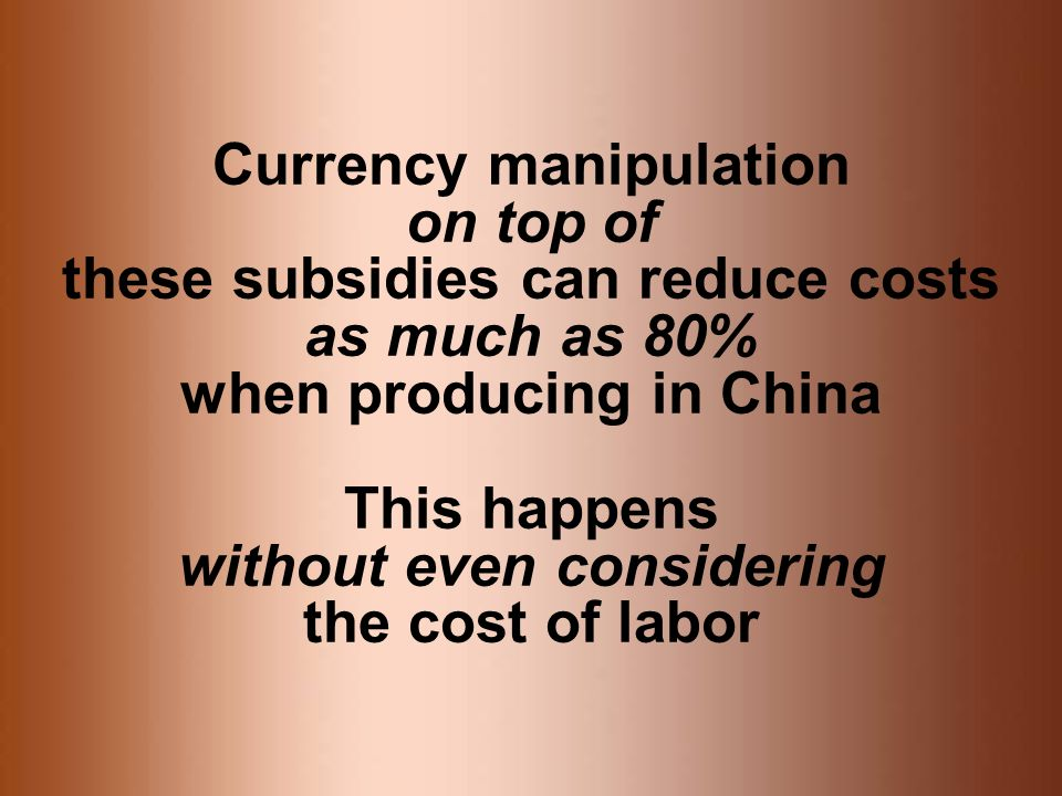 Currency manipulation on top of these subsidies can reduce costs as much as 80% when producing in China This happens without even considering the cost