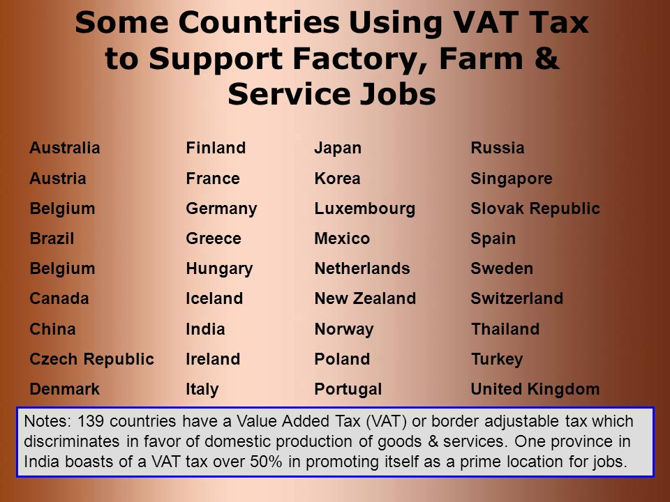 Some Countries Using VAT Tax to Support Factory, Farm & Service Jobs Australia Austria Belgium Brazil Belgium Canada China Czech Republic Denmark Finl