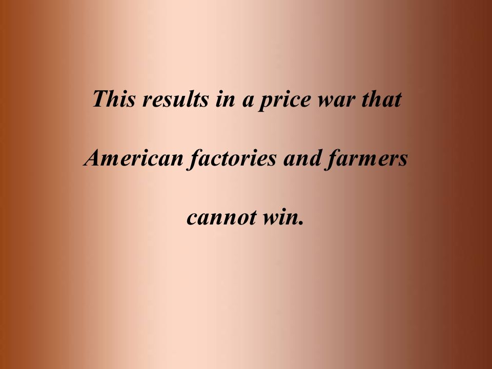 This results in a price war that American factories and farmers cannot win.