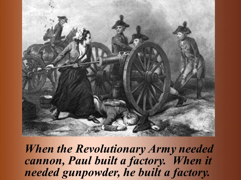 When the Revolutionary Army needed cannon, Paul built a factory. When it needed gunpowder, he built a factory.