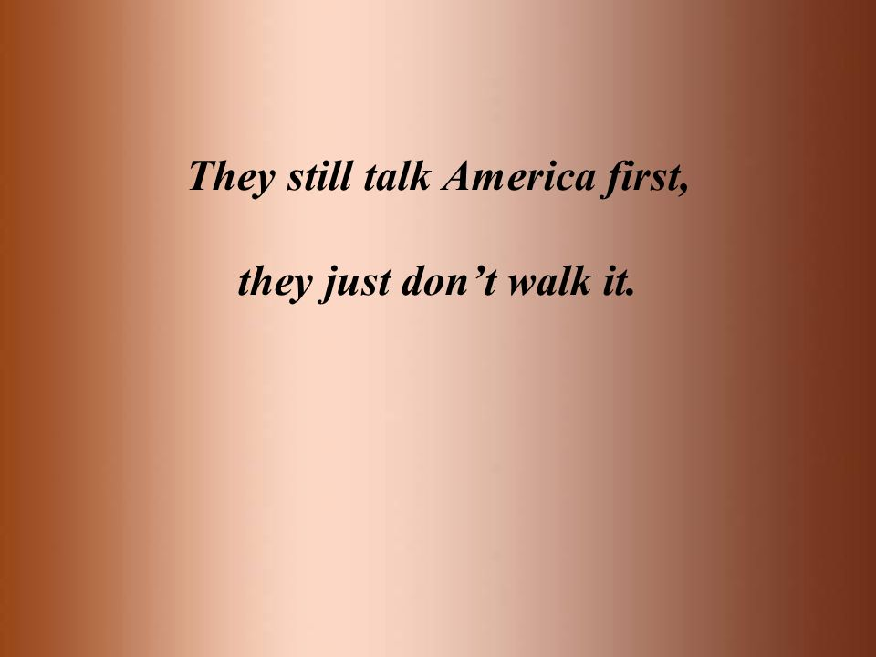 They still talk America first, they just dont walk it.