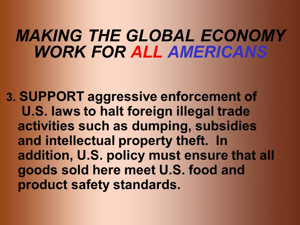 MAKING THE GLOBAL ECONOMY WORK FOR ALL AMERICANS 3. SUPPORT aggressive enforcement of U.S. laws to halt foreign illegal trade activities such as dumpi