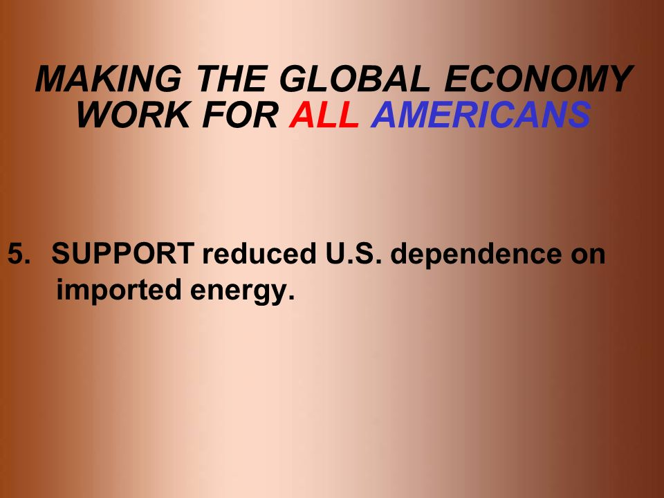 MAKING THE GLOBAL ECONOMY WORK FOR ALL AMERICANS 5.SUPPORT reduced U.S. dependence on imported energy.
