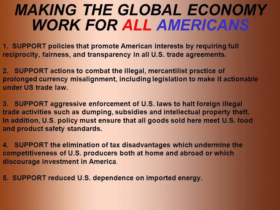 MAKING THE GLOBAL ECONOMY WORK FOR ALL AMERICANS 1. SUPPORT policies that promote American interests by requiring full reciprocity, fairness, and tran