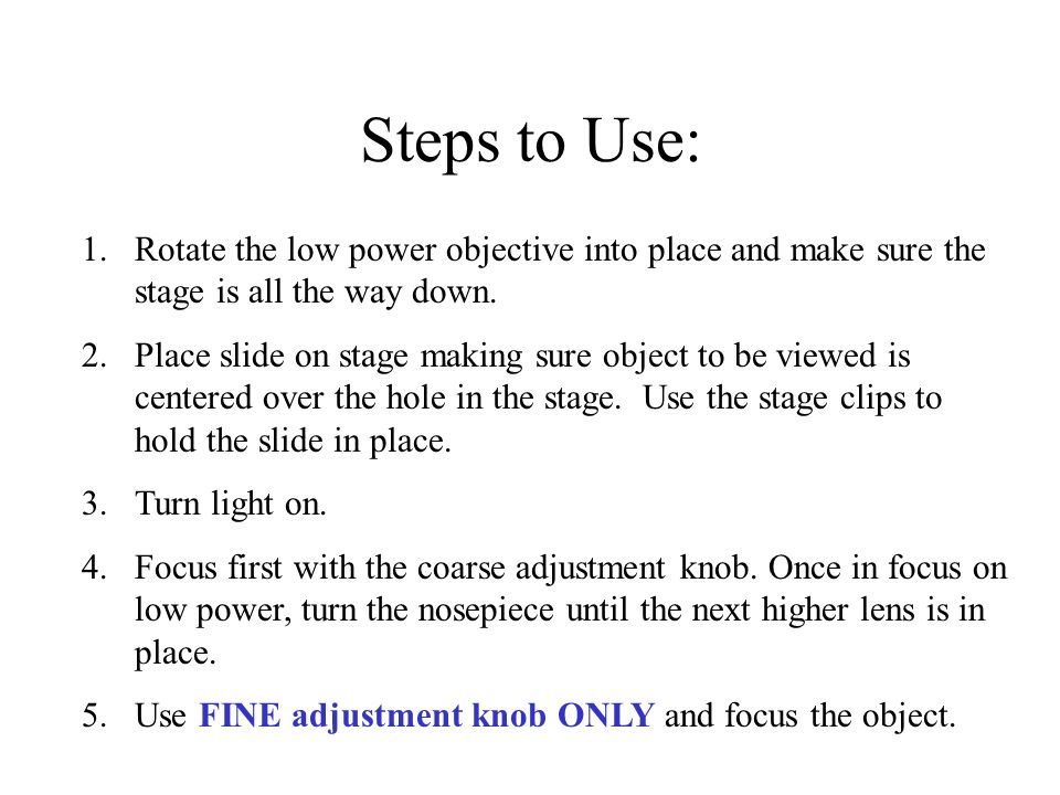 Steps to Use: 1.Rotate the low power objective into place and make sure the stage is all the way down. 2.Place slide on stage making sure object to be