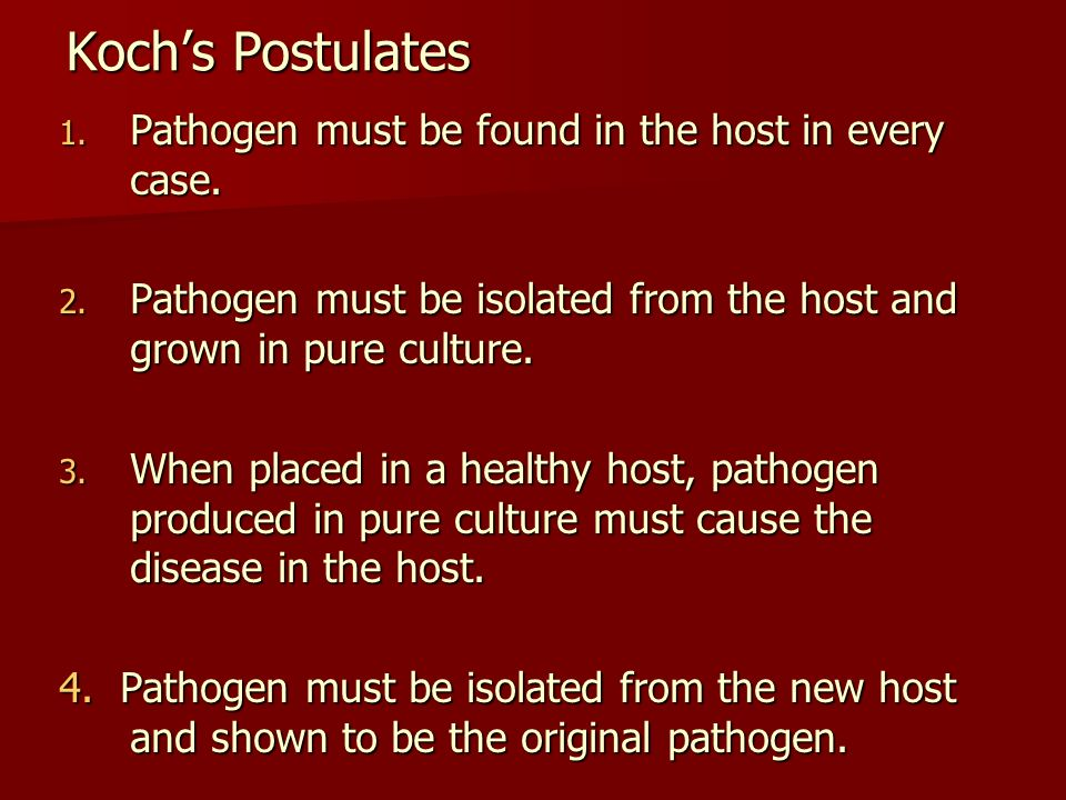 Kochs Postulates 1.Pathogen must be found in the host in every case.