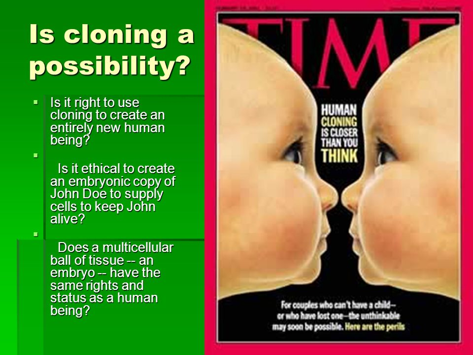 Is cloning a possibility? Is it right to use cloning to create an entirely new human being? Is it right to use cloning to create an entirely new human
