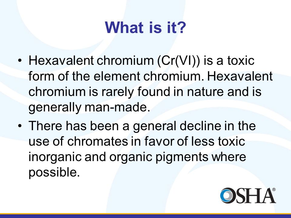What is it? Hexavalent chromium (Cr(VI)) is a toxic form of the element chromium. Hexavalent chromium is rarely found in nature and is generally man-m