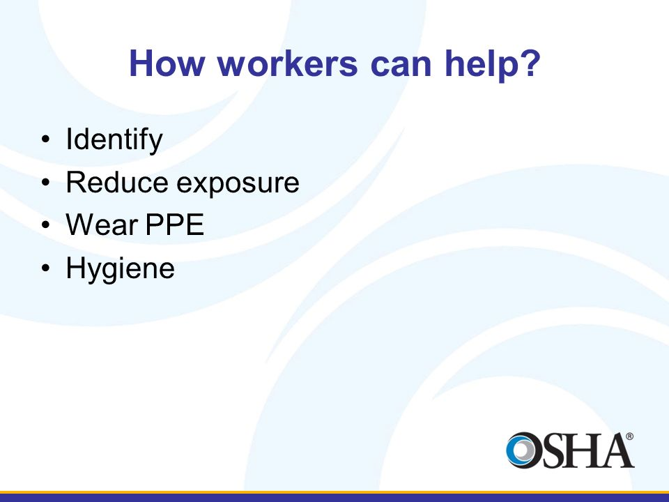 How workers can help Identify Reduce exposure Wear PPE Hygiene