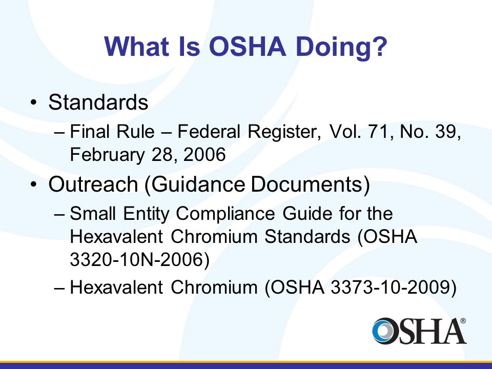 What Is OSHA Doing? Standards –Final Rule – Federal Register, Vol. 71, No. 39, February 28, 2006 Outreach (Guidance Documents) –Small Entity Complianc