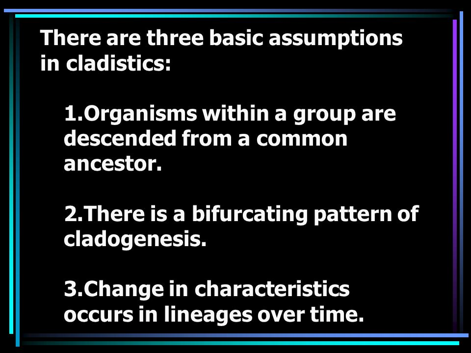 There are three basic assumptions in cladistics: 1.Organisms within a group are descended from a common ancestor. 2.There is a bifurcating pattern of