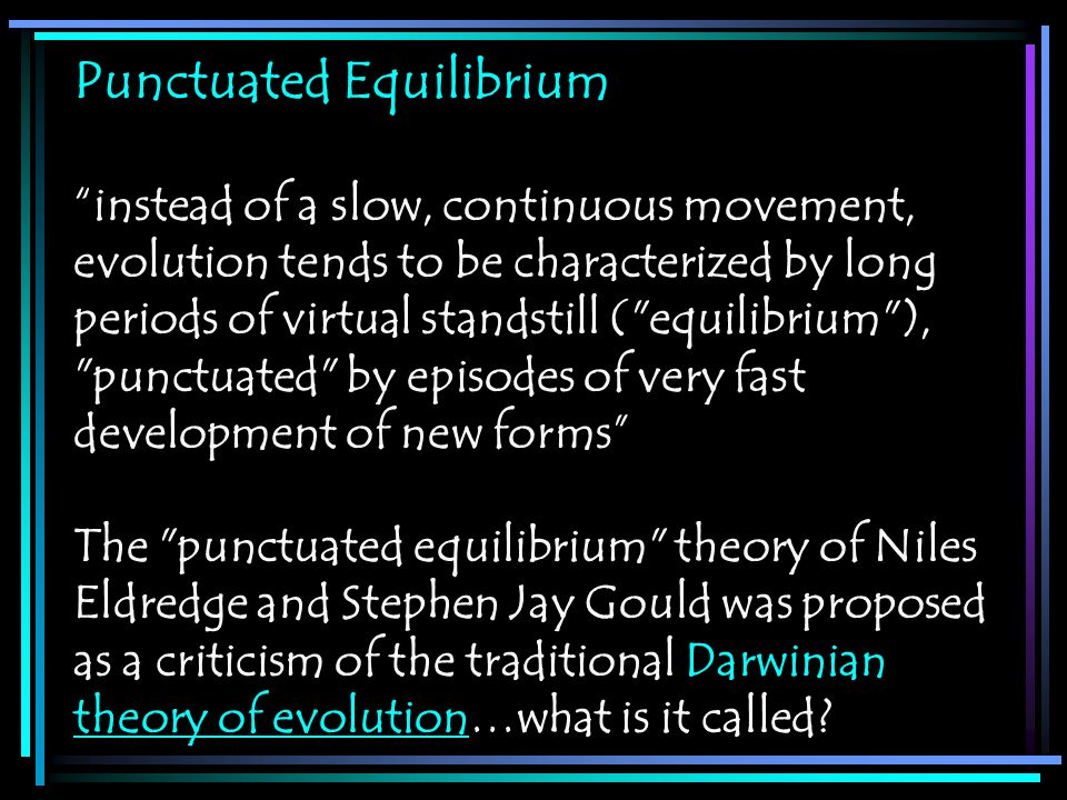 Punctuated Equilibrium instead of a slow, continuous movement, evolution tends to be characterized by long periods of virtual standstill (