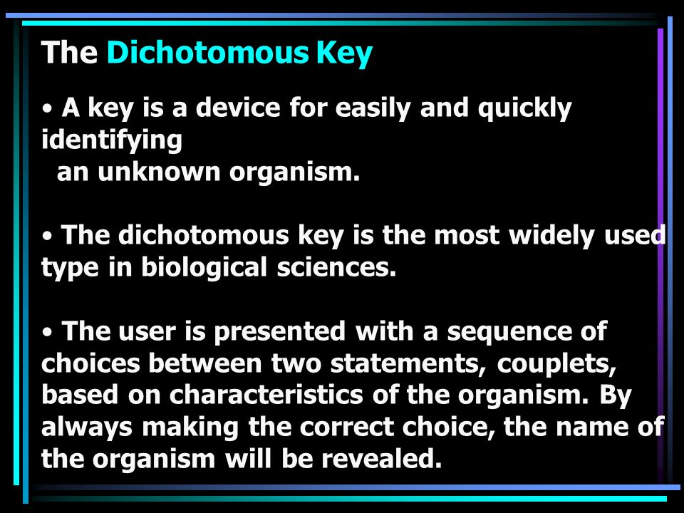 A key is a device for easily and quickly identifying an unknown organism. The dichotomous key is the most widely used type in biological sciences. The