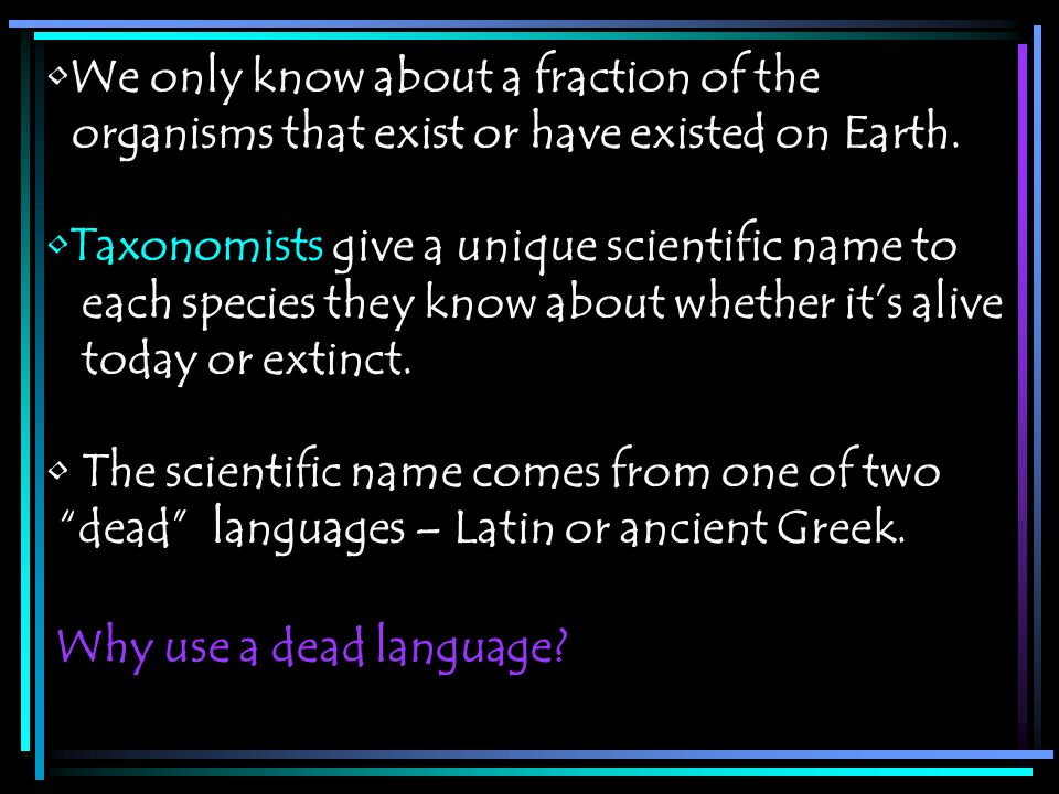 Why use a dead language? We only know about a fraction of the organisms that exist or have existed on Earth. Taxonomists give a unique scientific name