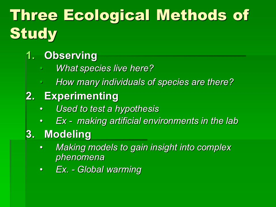 Three Ecological Methods of Study 1.Observing What species live here?What species live here? How many individuals of species are there?How many indivi
