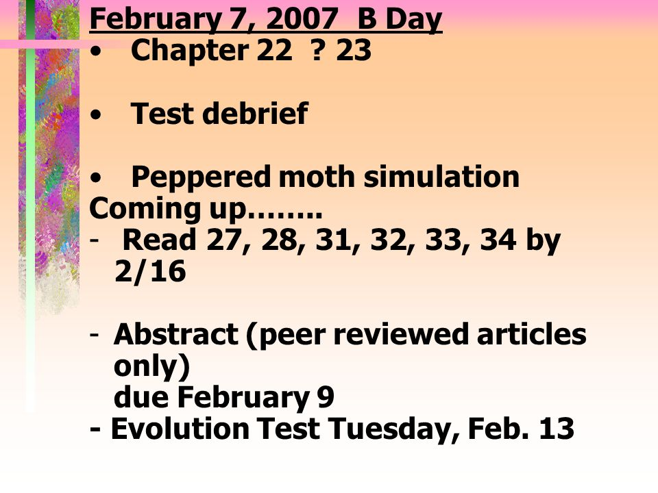 February 7, 2007 B Day Chapter 22 ? 23 Test debrief Peppered moth simulation Coming up…….. - Read 27, 28, 31, 32, 33, 34 by 2/16 -Abstract (peer revie