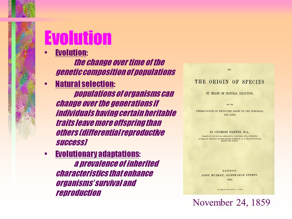 Evolution Evolution: the change over time of the genetic composition of populations Natural selection: populations of organisms can change over the ge